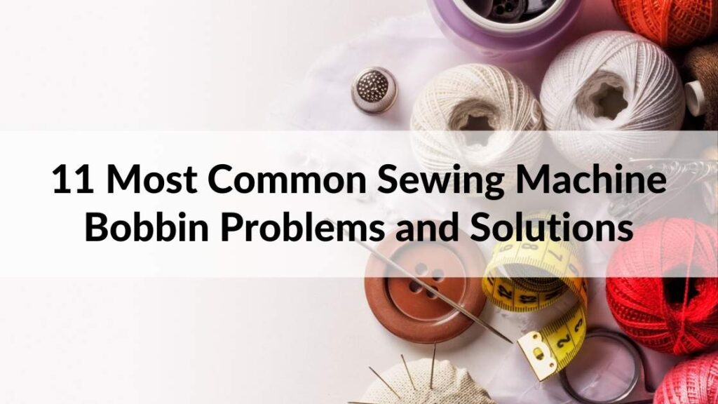 11 Most Common Sewing Machine Bobbin Problems and Solutions