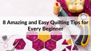 8 Amazing and Easy Quilting Tips for Every Beginner