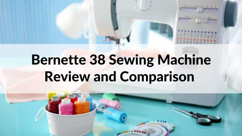 Bernette 38 Sewing Machine Review and Comparison