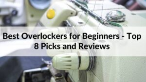 Best Overlockers for Beginners - Top 8 Picks and Reviews