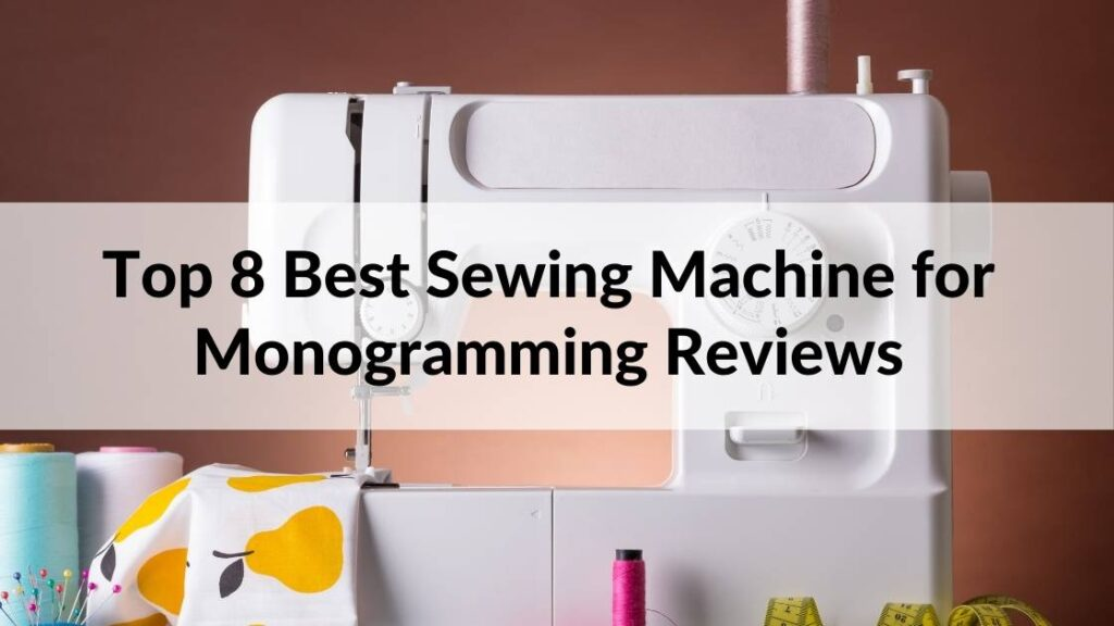 Best Sewing Machine for Monogramming - Top 8 Picks & Reviews