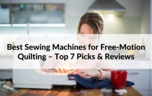 Best Sewing Machines for Free-Motion Quilting Review