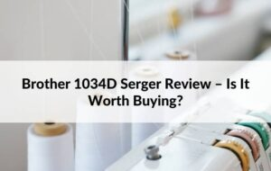 Brother 1034D Serger Review – Is It Worth Buying