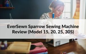 EverSewn Sparrow Sewing Machine Review (Model 15, 20, 25, 30S)