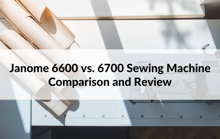 Janome 6600 vs. 6700 Sewing Machine Comparison and Review