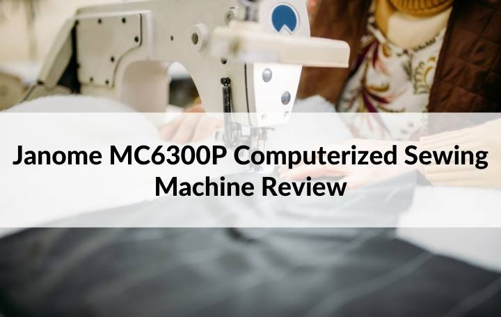 Janome MC6300P Computerized Sewing Machine Review