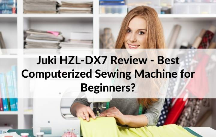 Juki HZL-DX7 Review - Best Computerized Sewing Machine for Beginners