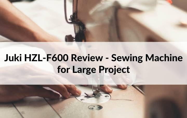 Juki HZL-F600 Review - Sewing Machine for Large Project