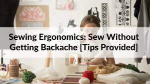 Sewing Ergonomics Sew Without Getting Backache Tips Provided