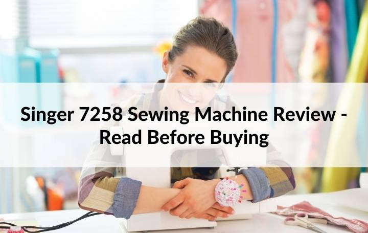 Singer 7258 Sewing Machine Review - Read Before Buying