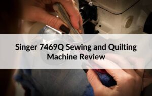 Singer 7469Q Sewing and Quilting Machine Review