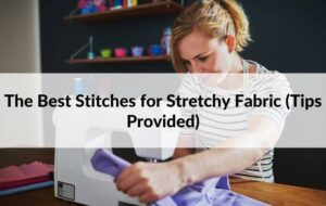 The Best Stitches for Stretchy Fabric (Tips Provided)