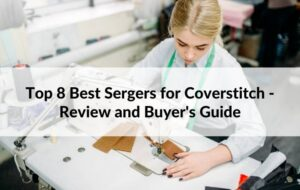 Top 8 Best Sergers for Coverstitch - Review and Buyer's Guide