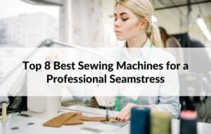 Top 8 Best Sewing Machines for a Professional Seamstress
