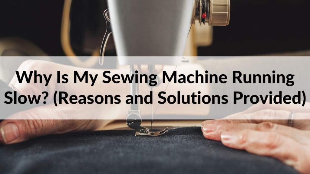 Why Is My Sewing Machine Running Slow (Reasons and Solutions Provided)